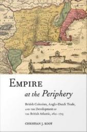 Empire at the Periphery: British Colonists, Anglo-Dutch Trade, and the Development of the British Atlantic, 1621-1713