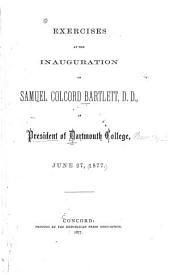 Exercises at the Inauguration of Samuel Colcord Bartlett, D. D.as President of Darmouth College, June 27, 1877
