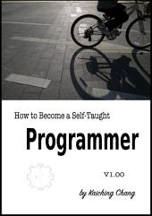 How to Become a Self-Taught Programmer V1.00: Using examples of Visual Basic, C, C++, C#, Java, JavaScript, Python and Swift