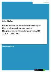Infotainment als Wettbewerbsstrategie - Unterhaltungselemente in den Hauptnachrichtensendungen von ARD, ZDF, RTL und Sat.1