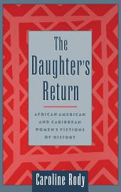 The Daughter's Return : African-American and Caribbean Women's Fictions of History: African-American and Caribbean Women's Fictions of History