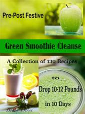 Pre-Post Festive Green Smoothie Cleanse: A Collection of 130 Recipes to Drop 10-12 Pounds in 10 Days