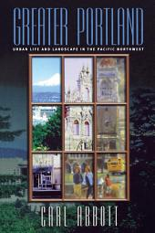 Greater Portland: Urban Life and Landscape in the Pacific Northwest