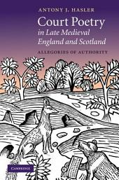 Court Poetry in Late Medieval England and Scotland: Allegories of Authority