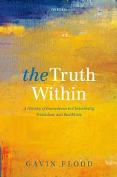 The Truth Within: A History of Inwardness in Christianity, Hinduism, and Buddhism