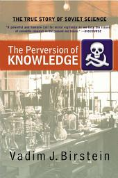 The Perversion Of Knowledge: The True Story Of Soviet Science