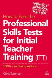 How to Pass the Professional Skills Tests for Initial Teacher Training (ITT): 1000 + Practice Questions