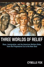 Three Worlds of Relief: Race, Immigration, and the American Welfare State from the Progressive Era to the New Deal: Race, Immigration, and the American Welfare State from the Progressive Era to the New Deal