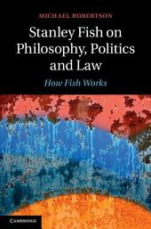 Stanley Fish on Philosophy, Politics and Law: How Fish Works