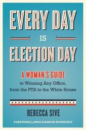 Every Day Is Election Day: A Woman's Guide to Winning Any Office, from the PTA to the White House