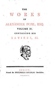 The Works Of Alexander Pope, Esq: In Ten Volumes Complete, With His Last Corrections, Additions, And Improvements. Containing His Satires, &c. 4