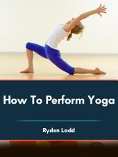 How To Perform Yoga