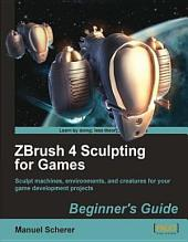 ZBrush 4 Sculpting for Games: Beginner's Guide : Sculpt Machines, Environments, and Creatures for Your Game Development Projects