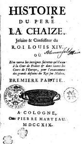 HISTOIRE DU PERE LA CHAIZE, Jesuite & Confesseur du ROI LOUIS XIV. OÙ L'on verra les intrigues secrettes qu'il a eu à la Cour de France [et] dans toutes les Cours de l'Europe, pour l'avancement des grands desseins du Roi son Maître: PREMIERE PARTIE