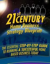 21st Century Home Business Strategy Blueprint: The Essential Step By Step Guide to Running a Successful Home Based Business