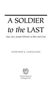 A Soldier to the Last: Maj. Gen. Joseph Wheeler in Blue and Gray