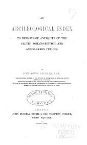 An Archæological Index to Remains of Antiquity of the Celtic, Romano-British, and Anglo-Saxon Periods: Index