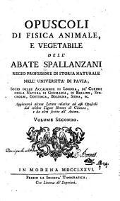 Opuscoli di fisica animale, et vegetabile dell Abate Spallanzani: aggiuntevi alcune lettere relative ad essi opuscoli dal celebre signor Bonnet di Ginevra, e da altri scritte all ̕autore