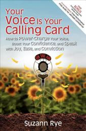 Your Voice Is Your Calling Card: How to Power-Charge Your Voice, Boost Your Confidence, and Speak with Joy, Ease, and Conviction