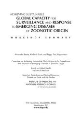 Achieving Sustainable Global Capacity for Surveillance and Response to Emerging Diseases of Zoonotic Origin:: Workshop Summary