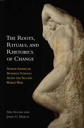 The Roots, Rituals, and Rhetorics of Change: North American Business Schools After the Second World War