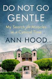 Do Not Go Gentle: My Search for Miracles in a Cynical Time
