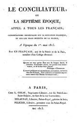 Le Conciliateur ou la 7. epoque, appel a tous les Francais; considerations impartiales sur la situation politique et sur les vrais interets de la France, a l'epoque du 1. mai 1815. -Paris, Colas 1815