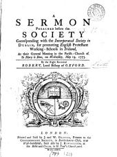 A Sermon Preached Before the Society Corresponding with the Incorporated Society in Dublin,: For Promoting English Protestant Working-schools in Ireland, at Their General Meeting in the Parish-church of St Mary Le Bow, on Wednesday, May 19, 1773, Volume 20