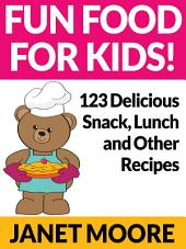 Fun Food for Kids!: 123 Delicious Snack, Lunch and Other Recipes