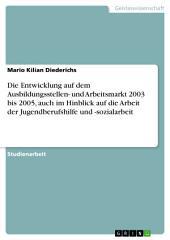 Die Entwicklung auf dem Ausbildungsstellen- und Arbeitsmarkt 2003 bis 2005, auch im Hinblick auf die Arbeit der Jugendberufshilfe und -sozialarbeit