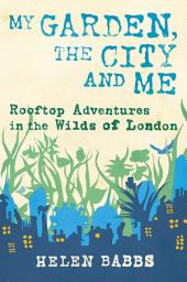 My Garden, the City and Me: Rooftop Adventures in the Wilds of London