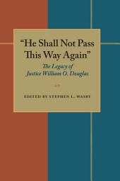 He Shall Not Pass This Way Again: The Legacy of Justice William O. Douglas