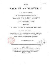 The Chains of Slavery. A Work Wherein the Clandestine and Villainous Attempts of Princes to Ruin Liberty are Pointed Out and the Dreadful Scenes of Despotism Disclosed...