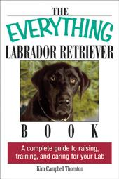 The Everything Labrador Retriever Book: A Complete Guide to Raising, Training, and Caring for Your Lab, Edition 2