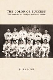 The Color of Success: Asian Americans and the Origins of the Model Minority: Asian Americans and the Origins of the Model Minority
