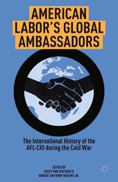 American Labor's Global Ambassadors: The International History of the AFL-CIO during the Cold War