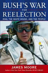 Bush's War For Reelection: Iraq, the White House, and the People