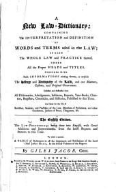 A New Law-dictionary: Containing the Interpretation and Definition of Words and Terms Used in the Law, as Also the Whole Law and Practice Thereof, Under All the Proper Heads and Titles, Together with Such Informations Relating Thereto as Explain the History and Antiquity of the Law, and Our Manners, Customs, and Original Government, Collected and Abstracted from All Dictionaries, Abridgments, Institutes, Reports, Year-books, Charters, Registers, Chronicles, and Histories, Published to this Time ...