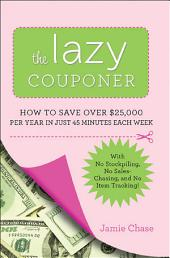 The Lazy Couponer: How to Save 25,000 Per Year in Just 45 Minutes Per Week with No Stockpiling, No Item Tracking, and No Sales Chasing!.