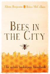 Bees in the City: The Urban Beekeepers' Handbook
