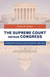 The Supreme Court versus Congress: Disrupting the Balance of Power, 1789–2014