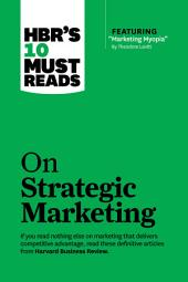 HBR's 10 Must Reads on Strategic Marketing (with featured article ?Marketing Myopia,? by Theodore Levitt)