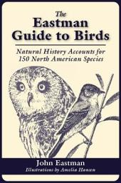 The Eastman Guide to Birds: Natural History Accounts for 150 North American Species