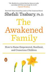 The Awakened Family: How to Raise Empowered, Resilient, and Conscious Children