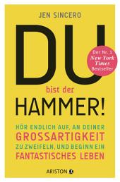 Du bist der Hammer!: Hör endlich auf, an deiner Großartigkeit zu zweifeln, und beginn ein fantastisches Leben