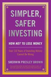 Simpler, Safer Investing:: How NOT to Lose Money, Over 110 Years of Investing History Cannot be Wrong
