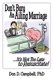 Don'T Bury An Ailing Marriage: ...It's Not Too Late to Resuscitate!