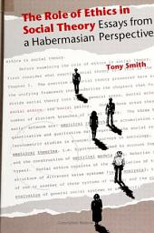 The Role of Ethics in Social Theory: Essays From a Habermasian Perspective