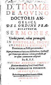 D. Thomae de Aquino, ... Sermones ... in epistolas, inque evangelia cuiusque dominicae ac festi per annum