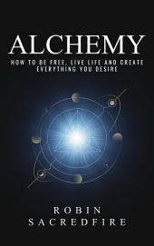 Alchemy: How to Be Free, Live Life and Create Everything You Desire